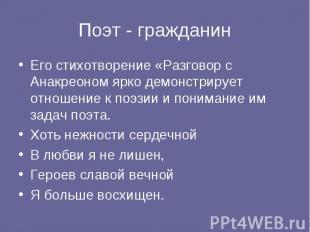 Поэт - гражданинЕго стихотворение «Разговор с Анакреоном ярко демонстрирует отно