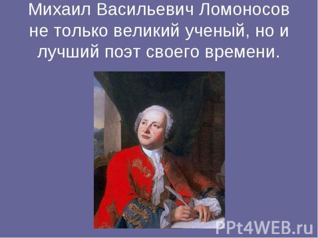 Михаил Васильевич Ломоносов не только великий ученый, но и лучший поэт своего времени.