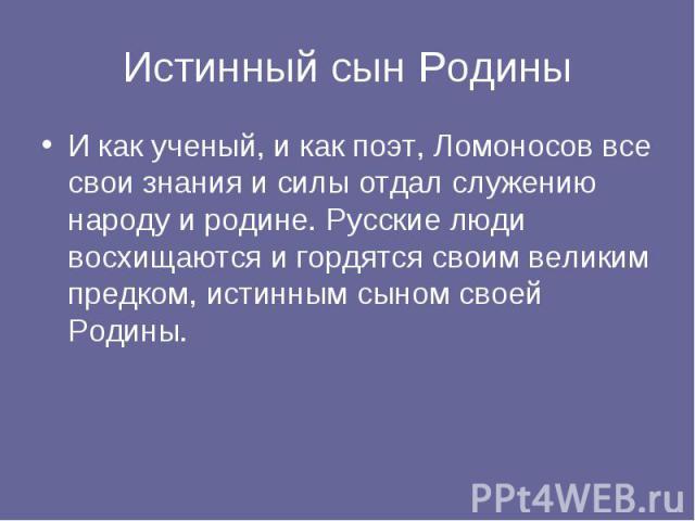 Истинный сын РодиныИ как ученый, и как поэт, Ломоносов все свои знания и силы отдал служению народу и родине. Русские люди восхищаются и гордятся своим великим предком, истинным сыном своей Родины.
