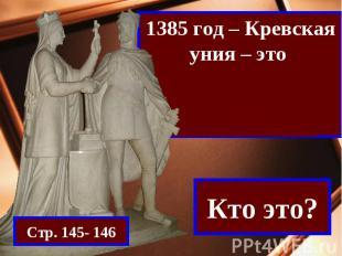 1385 год – Кревская уния – это союз Литвы и ПольшиСтр. 145- 146