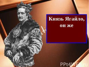 Князь Ягайло, он жекороль Владислав II