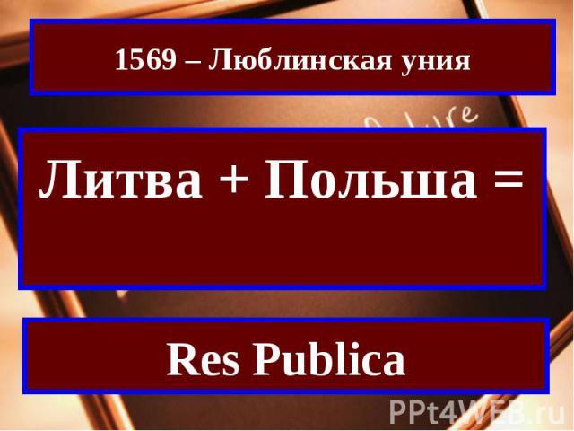 1569 – Люблинская унияЛитва + Польша = Речь ПосполитаяRes Publica