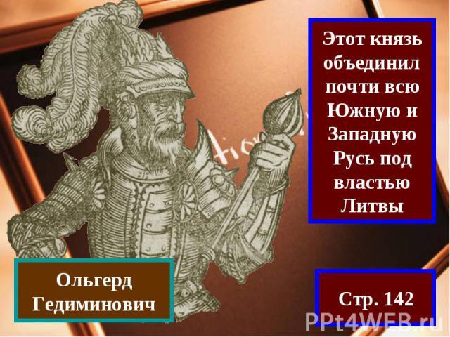 Этот князь объединил почти всю Южную и Западную Русь под властью ЛитвыОльгерд Гедиминович