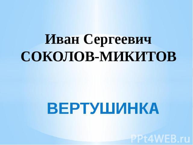Иван Сергеевич Соколов-Микитов ВЕРТУШИНКА
