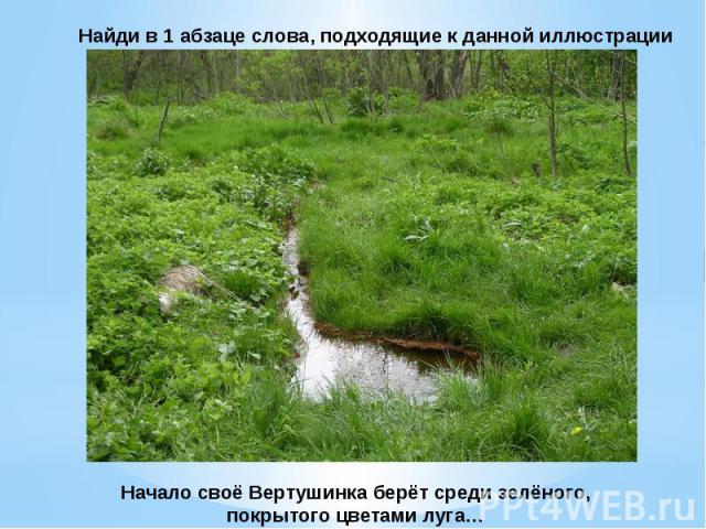 Найди в 1 абзаце слова, подходящие к данной иллюстрацииНачало своё Вертушинка берёт среди зелёного,покрытого цветами луга…
