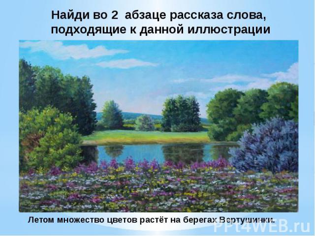 Найди во 2 абзаце рассказа слова, подходящие к данной иллюстрацииЛетом множество цветов растёт на берегах Вертушинки.