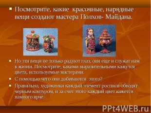 Посмотрите, какие красочные, нарядные вещи создают мастера Полхов- Майдана.Но эт
