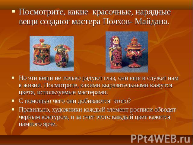 Посмотрите, какие красочные, нарядные вещи создают мастера Полхов- Майдана.Но эти вещи не только радуют глаз, они еще и служат нам в жизни. Посмотрите, какими выразительными кажутся цвета, используемые мастерами.С помощью чего они добиваются этого?П…