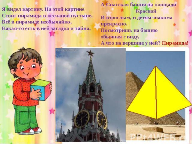Я видел картину. На этой картинеСтоит пирамида в песчаной пустыне.Всё в пирамиде необычайно,Какая-то есть в ней загадка и тайна.А Спасская башня на площади КраснойИ взрослым, и детям знакомапрекрасно.Посмотришь на башнюобычная с виду,А что на вершин…