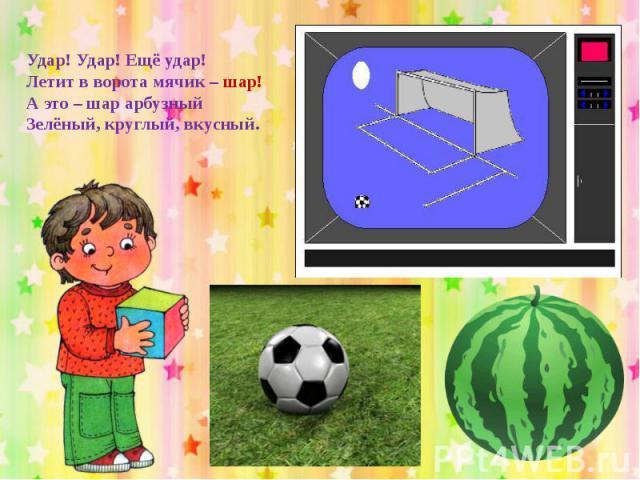 Удар! Удар! Ещё удар!Летит в ворота мячик – шар!А это – шар арбузныйЗелёный, круглый, вкусный.