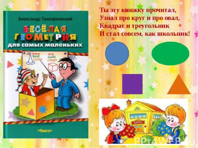 Ты эту книжку прочитал,Узнал про круг и про овал,Квадрат и треугольникИ стал совсем, как школьник!