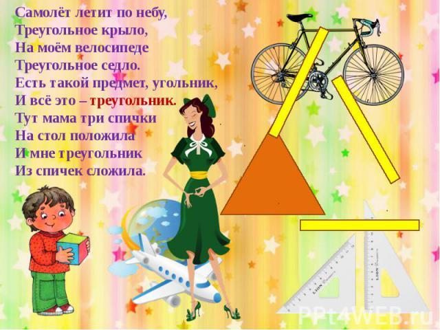 Самолёт летит по небу,Треугольное крыло,На моём велосипедеТреугольное седло.Есть такой предмет, угольник,И всё это – треугольник.Тут мама три спичкиНа стол положилаИ мне треугольникИз спичек сложила.