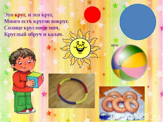 Это круг, и это круг,Много есть кругов вокруг.Солнце круглое и мяч,Круглый обруч и калач.