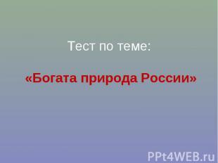Тест по теме: «Богата природа России»