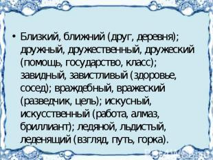 Близкий, ближний (друг, деревня); дружный, дружественный, дружеский (помощь, гос