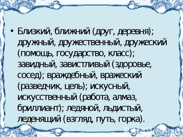 Близкий, ближний (друг, деревня); дружный, дружественный, дружеский (помощь, государство, класс); завидный, завистливый (здоровье, сосед); враждебный, вражеский (разведчик, цель); искусный, искусственный (работа, алмаз, бриллиант); ледяной, льдистый…
