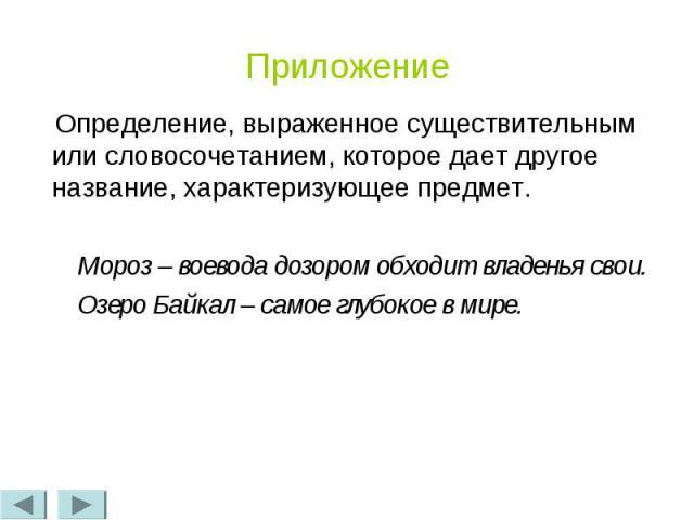 Приложение Определение, выраженное существительным или словосочетанием, которое дает другое название, характеризующее предмет. Мороз – воевода дозором обходит владенья свои. Озеро Байкал – самое глубокое в мире.