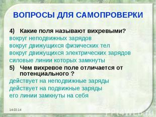 ВОПРОСЫ ДЛЯ САМОПРОВЕРКИ4) Какие поля называют вихревыми?вокруг неподвижных заря