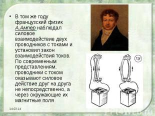 В том же году французский физик А.Ампер наблюдал силовое взаимодействие двух про