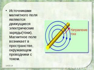 Источниками магнитного поля являются движущиеся электрические заряды(токи). Магн