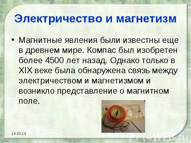 Электричество и магнетизмМагнитные явления были известны еще в древнем мире. Компас был изобретен более 4500 лет назад. Однако только в XIX веке была обнаружена связь между электричеством и магнетизмом и возникло представление о магнитном поле.