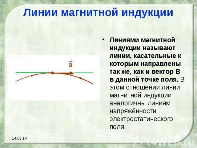 Линии магнитной индукцииЛиниями магнитной индукции называют линии, касательные к которым направлены так же, как и вектор В в данной точке поля. В этом отношении линии магнитной индукции аналогичны линиям напряжённости электростатического поля.