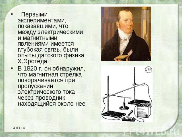 Первыми экспериментами, показавшими, что между электрическими и магнитными явлениями имеется глубокая связь, были опыты датского физика Х.Эрстеда. В 1820 г. он обнаружил, что магнитная стрелка поворачивается при пропускании электрического тока чер…