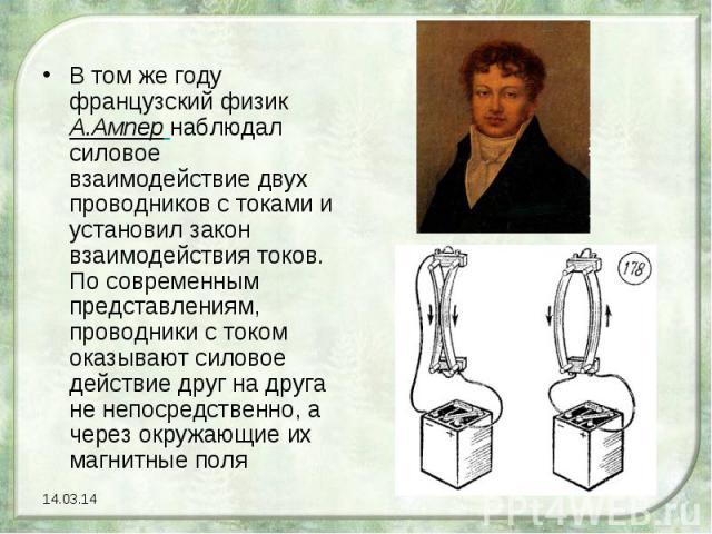 В том же году французский физик А.Ампер наблюдал силовое взаимодействие двух проводников с токами и установил закон взаимодействия токов. По современным представлениям, проводники с током оказывают силовое действие друг на друга не непосредственно, …