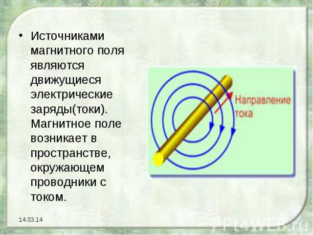 Источниками магнитного поля являются движущиеся электрические заряды(токи). Магнитное поле возникает в пространстве, окружающем проводники с током.