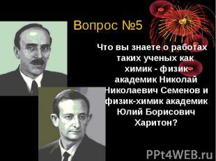 Вопрос №5Что вы знаете о работах таких ученых как химик - физик академик Николай