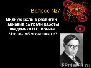 Вопрос №7Видную роль в развитии авиации сыграли работы академика Н.Е. Кочина. Чт