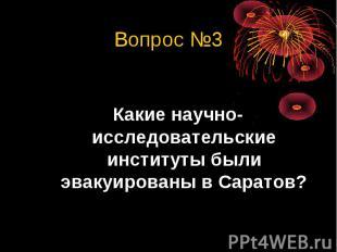 Вопрос №3Какие научно-исследовательские институты были эвакуированы в Саратов?
