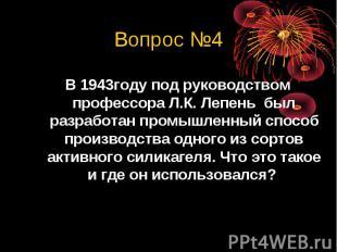 Вопрос №4В 1943году под руководством профессора Л.К. Лепень был разработан промы