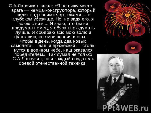 С.А.Лавочкин писал: «Я не вижу моего врага — немца-конструктора, который сидит над своими чертежами ... в глубоком убежище. Но, не видя его, я воюю с ним ... Я знаю, что бы ни придумал немец, я обязан придумать лучше. Я собираю всю мою волю и фантаз…