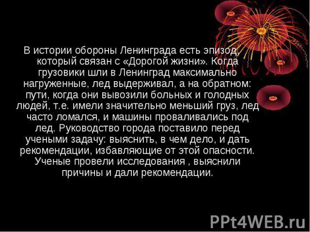 В истории обороны Ленинграда есть эпизод, который связан с «Дорогой жизни». Когда грузовики шли в Ленинград максимально нагруженные, лед выдерживал, а на обратном: пути, когда они вывозили больных и голодных людей, т.е. имели значительно меньший гру…