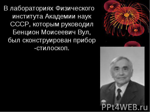 В лабораториях Физического института Академии наук СССР, которым руководил Бенцион Моисеевич Вул, был сконструирован прибор -стилоскоп.