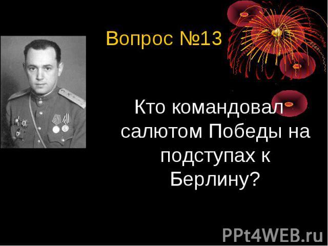 Вопрос №13Кто командовал салютом Победы на подступах к Берлину?