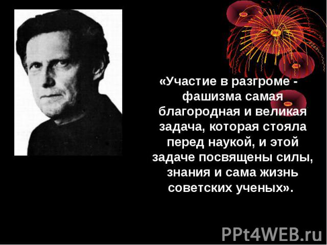 «Участие в разгроме - фашизма самая благородная и великая задача, которая стояла перед наукой, и этой задаче посвящены силы, знания и сама жизнь советских ученых».