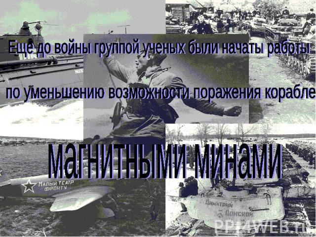 Еще до войны группой ученых были начаты работыпо уменьшению возможности поражения кораблей магнитными минами