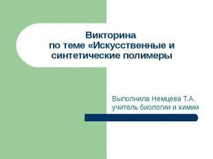 Викторина по теме «Искусственные и синтетические полимеры Выполнила Немцева Т.А.