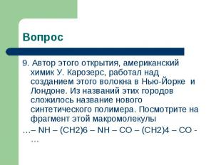 Вопрос 9. Автор этого открытия, американский химик У. Карозерс, работал над созд