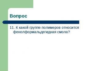 Вопрос 11. К какой группе полимеров относится фенолформальдегидная смола?