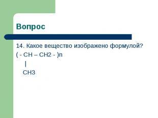 Вопрос 14. Какое вещество изображено формулой?( - CH – CH2 - )n   CH3