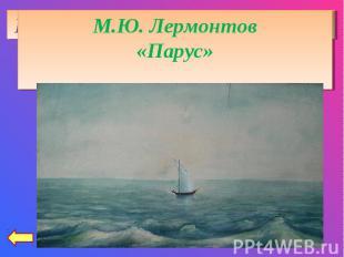М.Ю. Лермонтов«Парус»Играют волны - ветер свищет,И мачта гнется и скрыпит...Увы!
