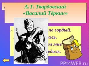 А.Т. Твардовский«Василий Тёркин»- Нет, ребята, я не гордый. Не загадывая вдаль,