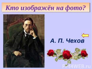 Кто изображён на фото?А. П. Чехов