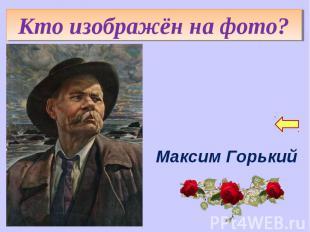 Кто изображён на фото?Максим Горький