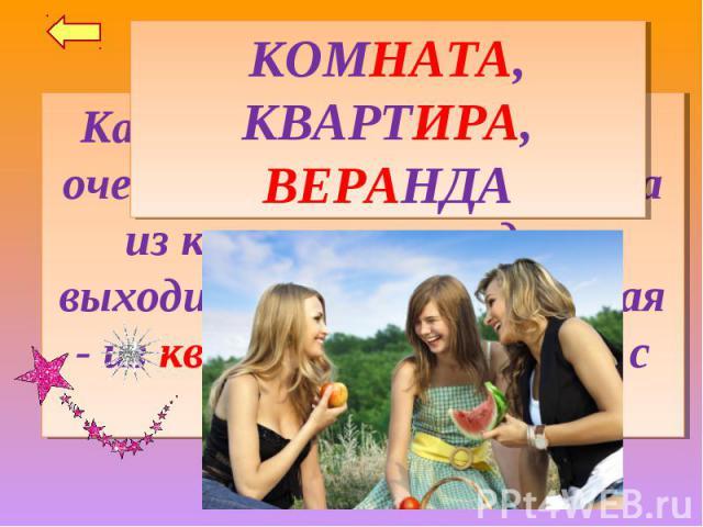 КОМНАТА, КВАРТИРА, ВЕРАНДАКак зовут каждую из трёх очень упрямых девочек, одна из которых никогда не выходит из комнаты, другая - из квартиры, а третья - с веранды?