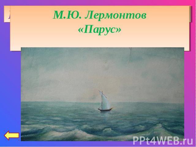 М.Ю. Лермонтов«Парус»Играют волны - ветер свищет,И мачта гнется и скрыпит...Увы! он счастия не ищетИ не от счастия бежит!