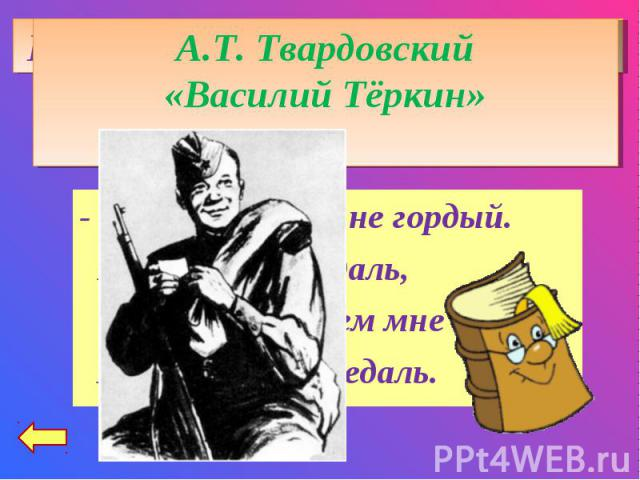 А.Т. Твардовский«Василий Тёркин»- Нет, ребята, я не гордый. Не загадывая вдаль, Так скажу: зачем мне орден? Я согласен на медаль.